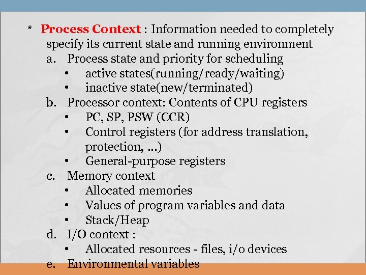 * Process Context : Information needed to completely specify its current state and running