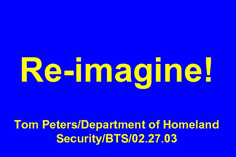 Re-imagine! Tom Peters/Department of Homeland Security/BTS/02. 27. 03
