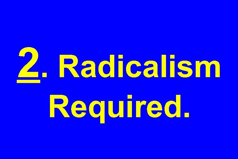 2. Radicalism Required.