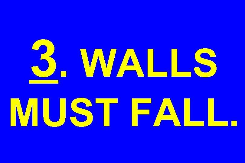 3. WALLS MUST FALL.