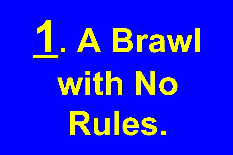 1. A Brawl with No Rules.