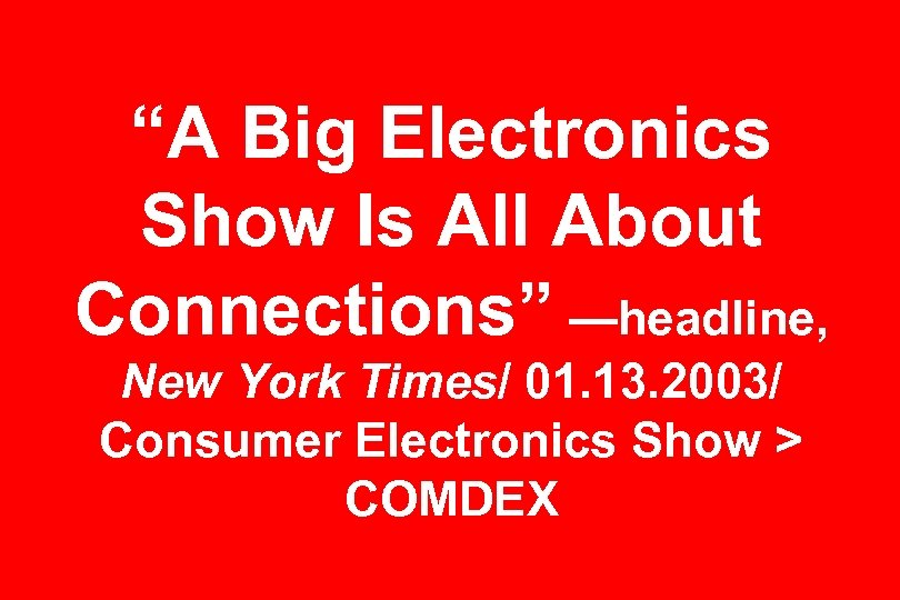 """""""A Big Electronics Show Is All About Connections"""" —headline, New York Times/ 01. 13."""