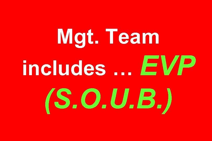 Mgt. Team includes … EVP (S. O. U. B. )
