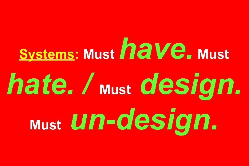 have. Must hate. / Must design. Must un-design. Systems: Must