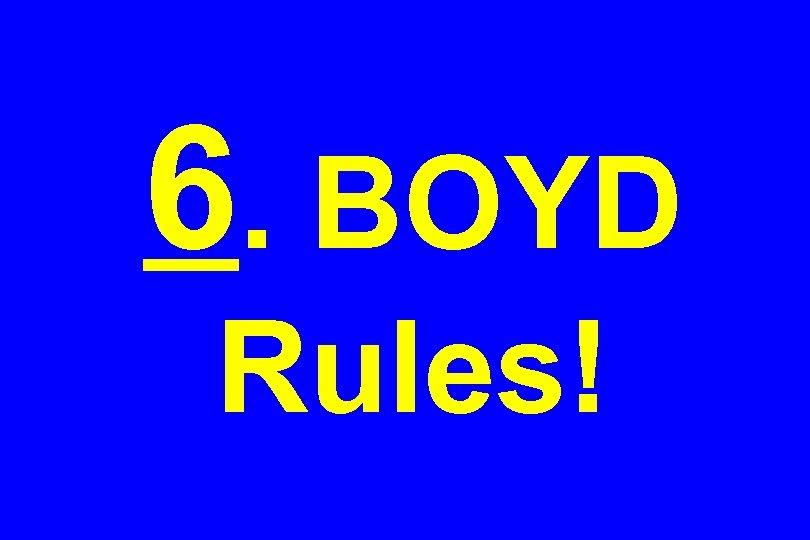 6. BOYD Rules!