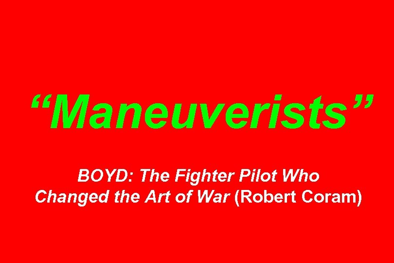 """""""Maneuverists"""" BOYD: The Fighter Pilot Who Changed the Art of War (Robert Coram)"""