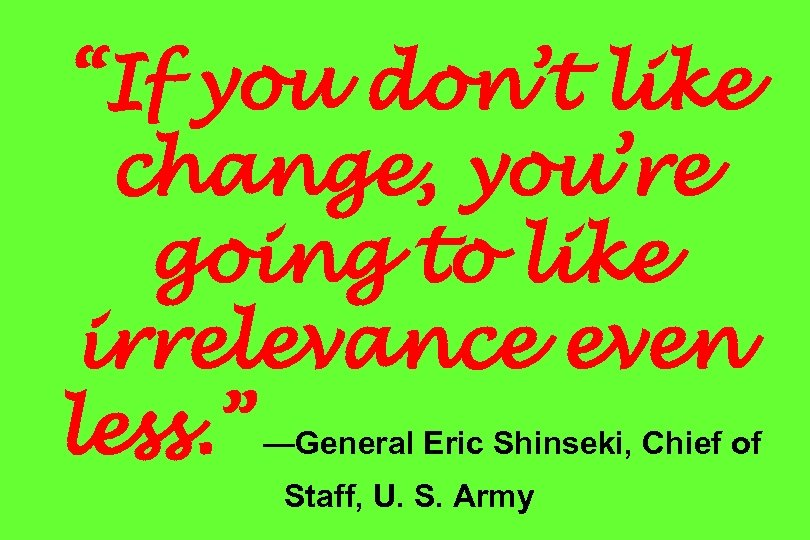 """""""If you don't like change, you're going to like irrelevance even less. """" —General"""