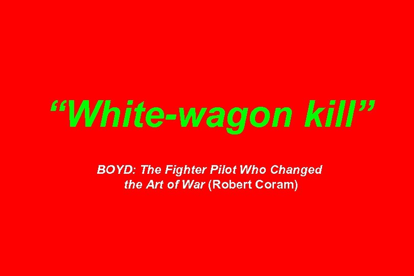 """""""White-wagon kill"""" BOYD: The Fighter Pilot Who Changed the Art of War (Robert Coram)"""