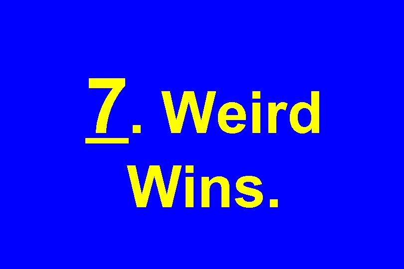 7. Weird Wins.