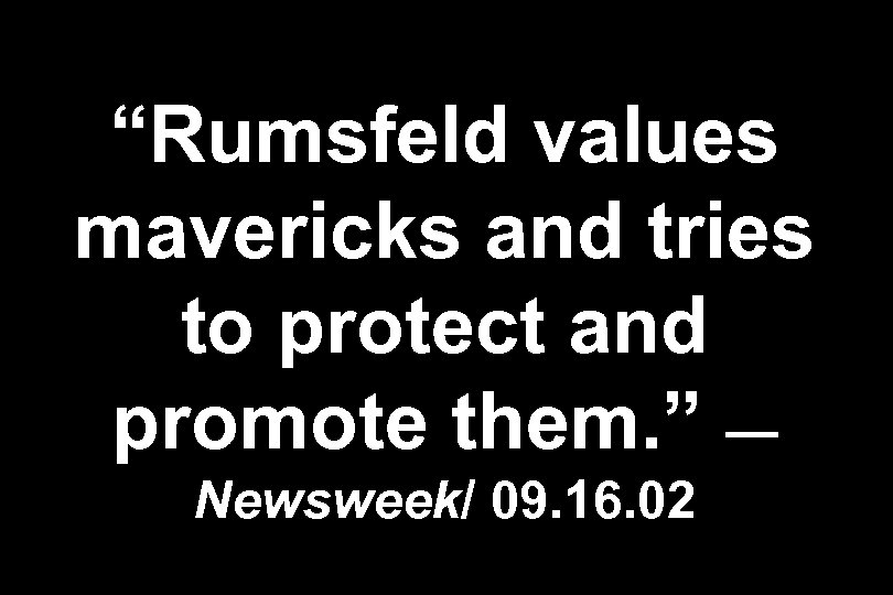 """""""Rumsfeld values mavericks and tries to protect and promote them. """" — Newsweek/ 09."""