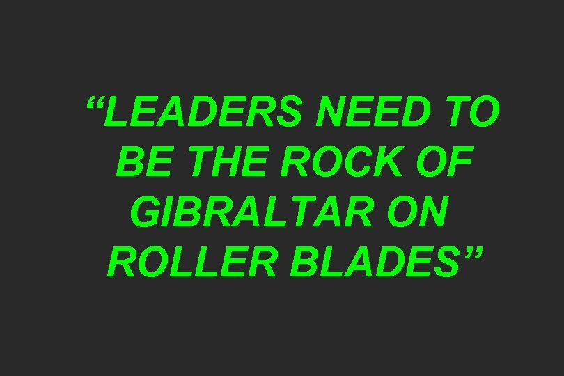 """""""LEADERS NEED TO BE THE ROCK OF GIBRALTAR ON ROLLER BLADES"""""""