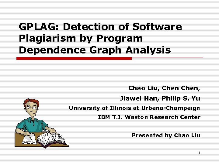 GPLAG: Detection of Software Plagiarism by Program Dependence Graph Analysis Chao Liu, Chen, Jiawei