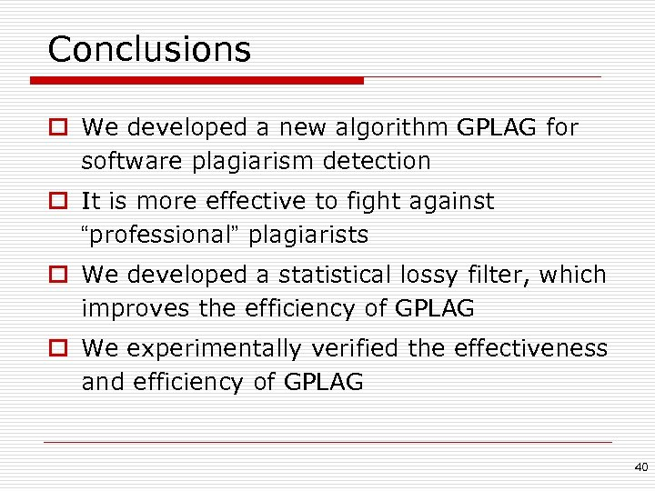 Conclusions o We developed a new algorithm GPLAG for software plagiarism detection o It