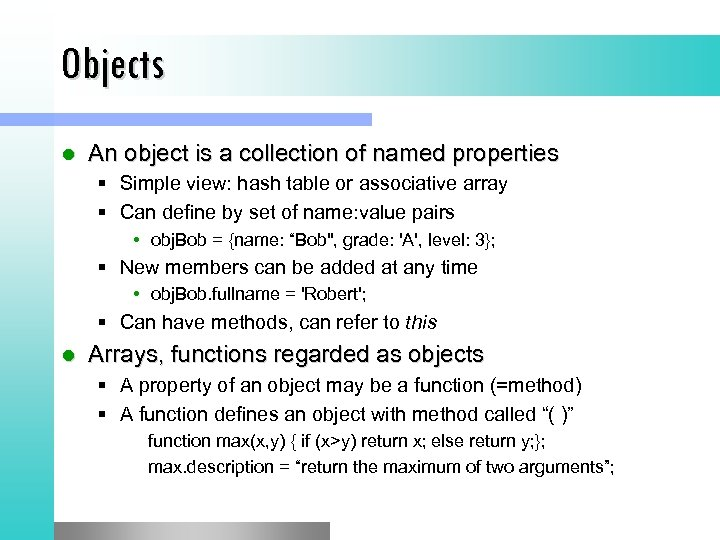 Objects l An object is a collection of named properties § Simple view: hash