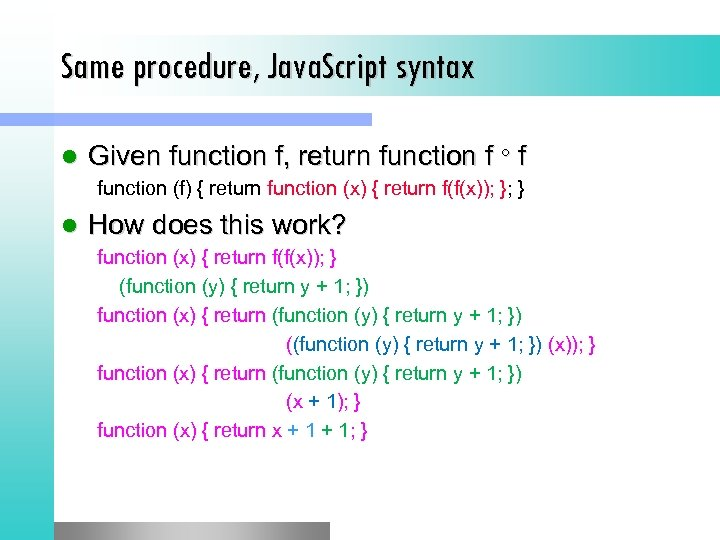 Same procedure, Java. Script syntax l Given function f, return function f f function