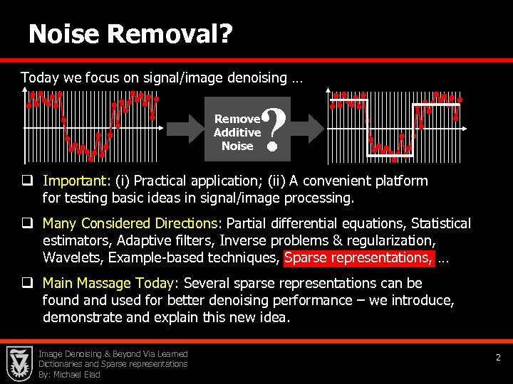 Noise Removal? Today we focus on signal/image denoising … ? Remove Additive Noise q