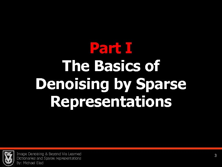 Part I The Basics of Denoising by Sparse Representations Image Denoising & Beyond Via