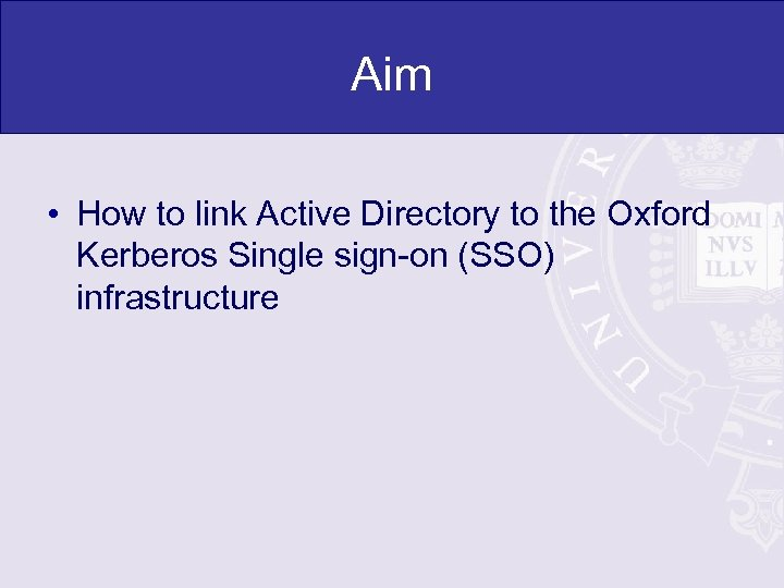 Aim • How to link Active Directory to the Oxford Kerberos Single sign-on (SSO)