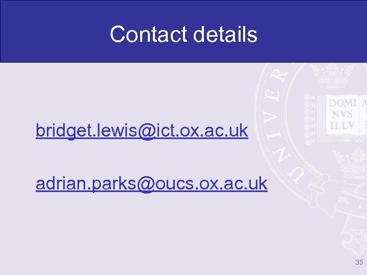 Contact details bridget. lewis@ict. ox. ac. uk adrian. parks@oucs. ox. ac. uk 35