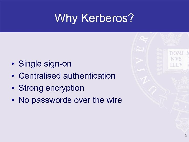 Why Kerberos? • • Single sign-on Centralised authentication Strong encryption No passwords over the