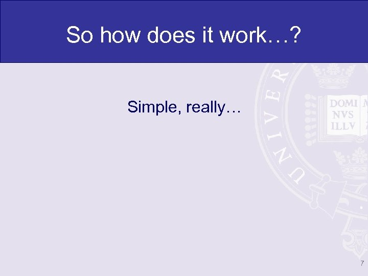 So how does it work…? Simple, really… 7