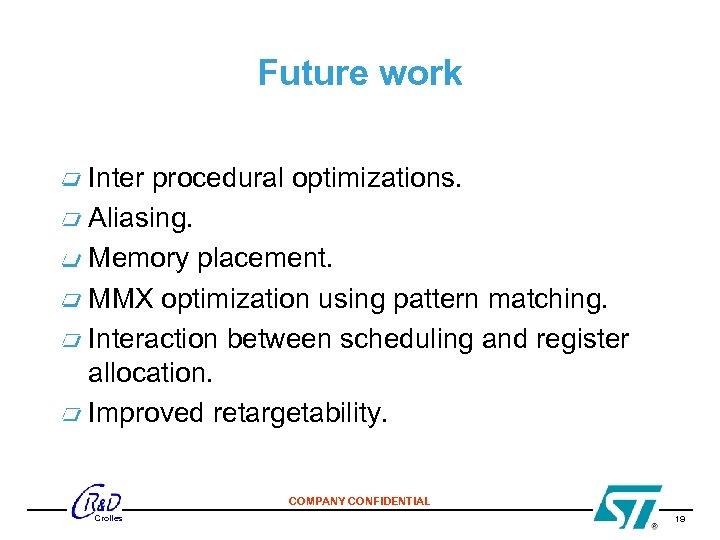 Future work Inter procedural optimizations. Aliasing. Memory placement. MMX optimization using pattern matching. Interaction