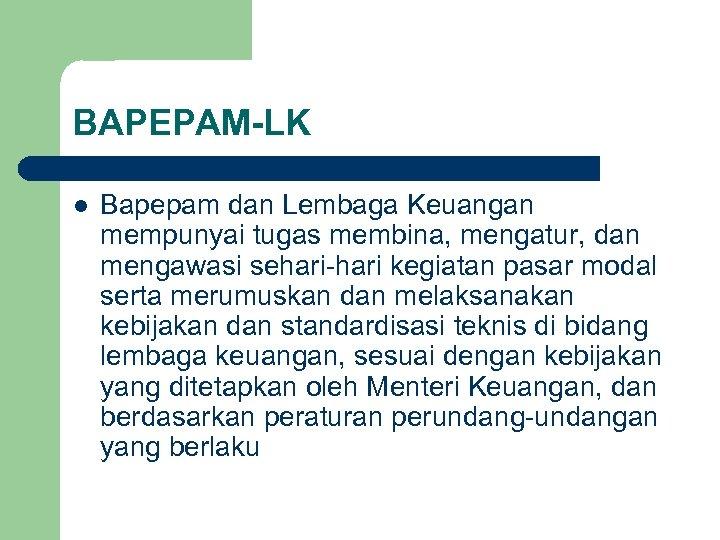 BAPEPAM-LK l Bapepam dan Lembaga Keuangan mempunyai tugas membina, mengatur, dan mengawasi sehari-hari kegiatan