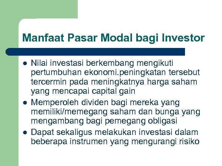 Manfaat Pasar Modal bagi Investor l l l Nilai investasi berkembang mengikuti pertumbuhan ekonomi.