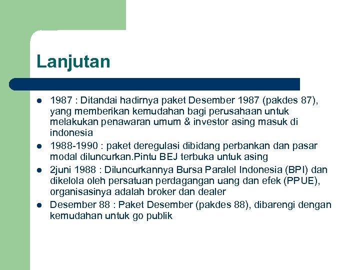 Lanjutan l l 1987 : Ditandai hadirnya paket Desember 1987 (pakdes 87), yang memberikan