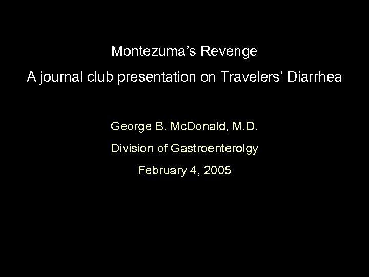 Montezuma's Revenge A journal club presentation on Travelers' Diarrhea George B. Mc. Donald, M.