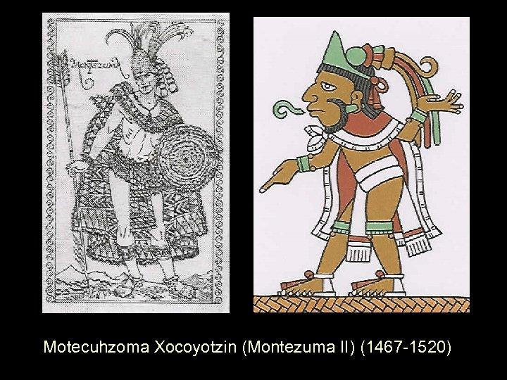 Motecuhzoma Xocoyotzin (Montezuma II) (1467 -1520)