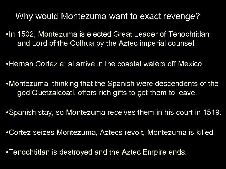 Why would Montezuma want to exact revenge? • In 1502, Montezuma is elected Great
