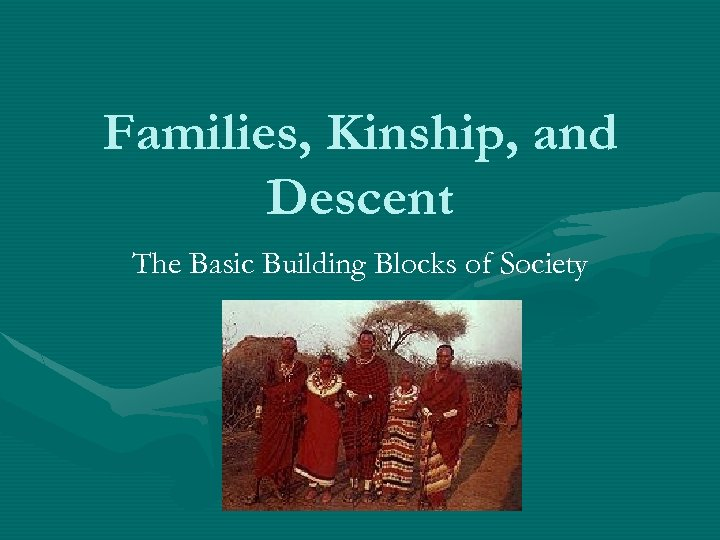 Families, Kinship, and Descent The Basic Building Blocks of Society