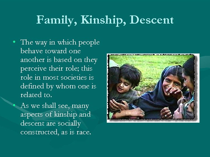 Family, Kinship, Descent • The way in which people behave toward one another is