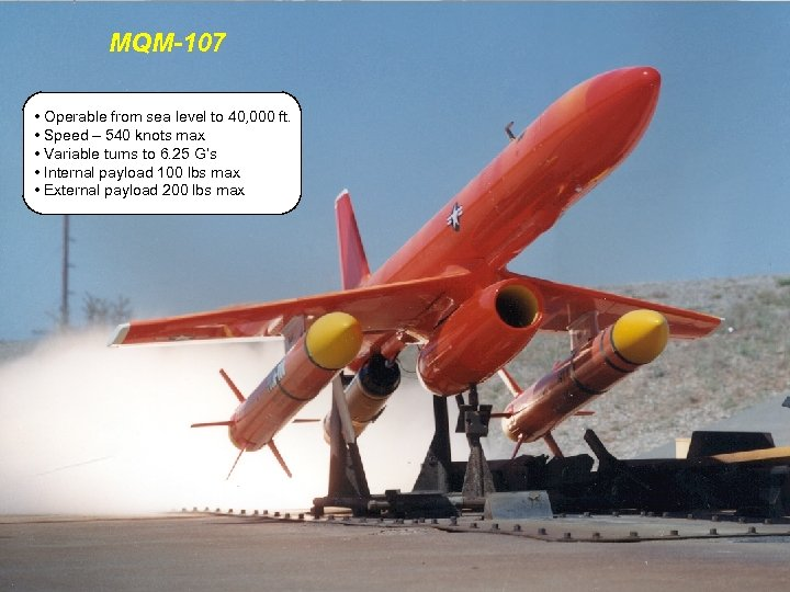MQM-107 • Operable from sea level to 40, 000 ft. • Speed – 540