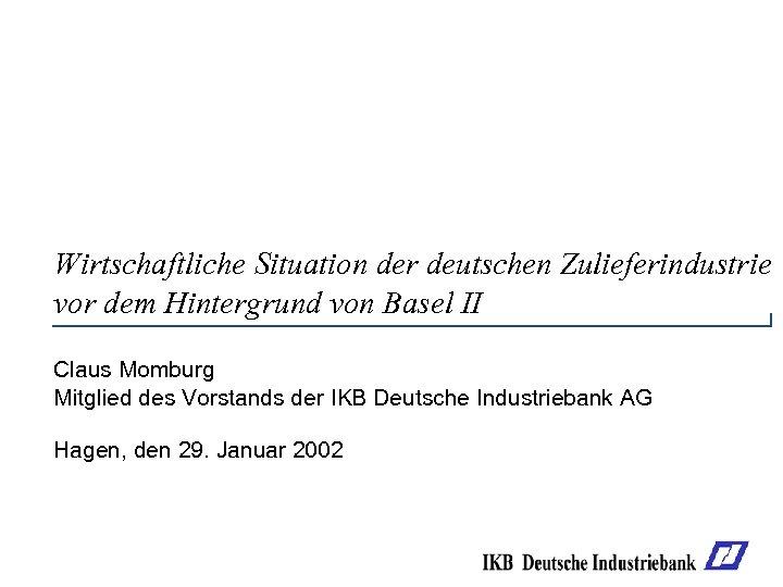 Wirtschaftliche Situation der deutschen Zulieferindustrie vor dem Hintergrund von Basel II Claus Momburg Mitglied