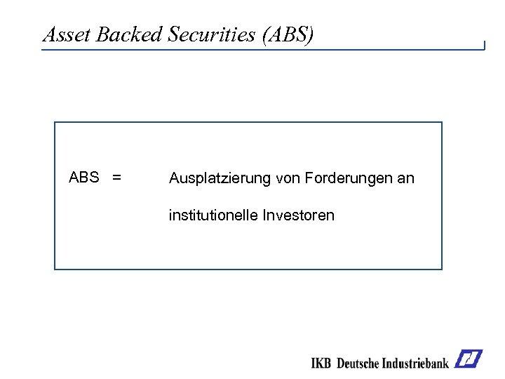Asset Backed Securities (ABS) ABS = Ausplatzierung von Forderungen an institutionelle Investoren