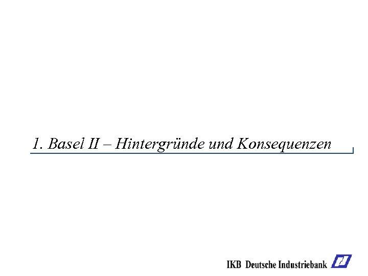1. Basel II – Hintergründe und Konsequenzen