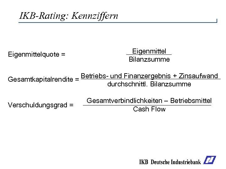 IKB-Rating: Kennziffern Eigenmittelquote = Gesamtkapitalrendite = Verschuldungsgrad = Eigenmittel Bilanzsumme Betriebs- und Finanzergebnis +