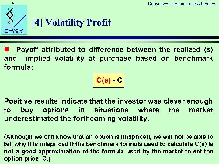 9 Derivatives Performance Attribution u d [4] Volatility Profit C=f(S, t) n Payoff attributed