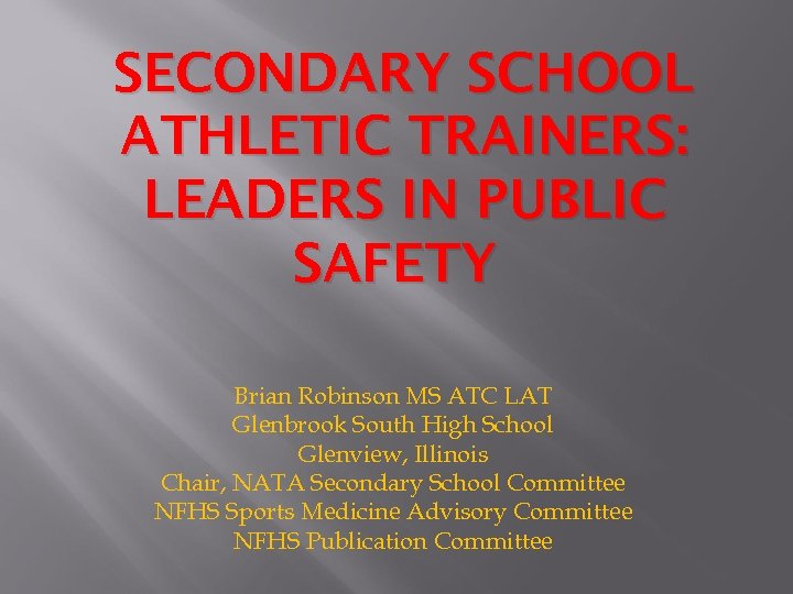 SECONDARY SCHOOL ATHLETIC TRAINERS: LEADERS IN PUBLIC SAFETY Brian Robinson MS ATC LAT Glenbrook