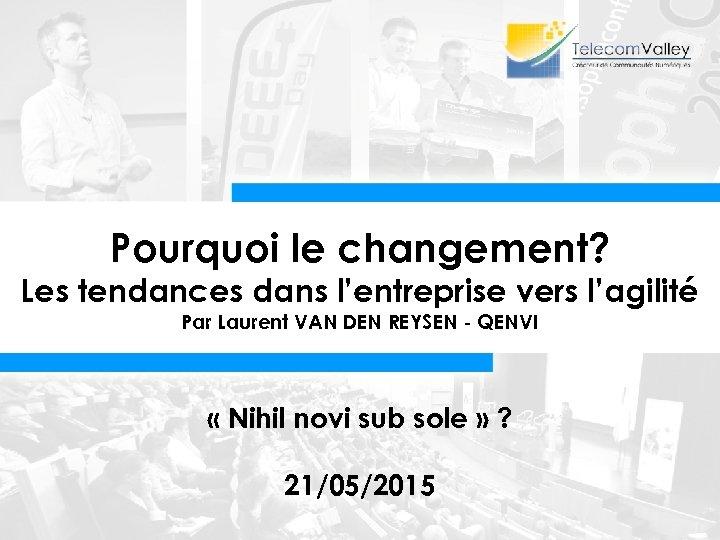 Pourquoi le changement? Les tendances dans l'entreprise vers l'agilité Par Laurent VAN DEN REYSEN