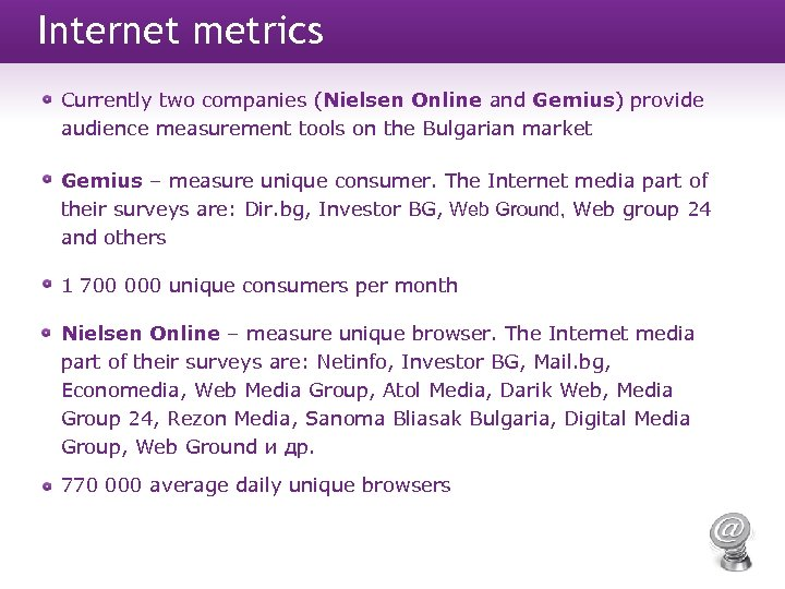 Internet metrics Currently two companies (Nielsen Online and Gemius) provide audience measurement tools on