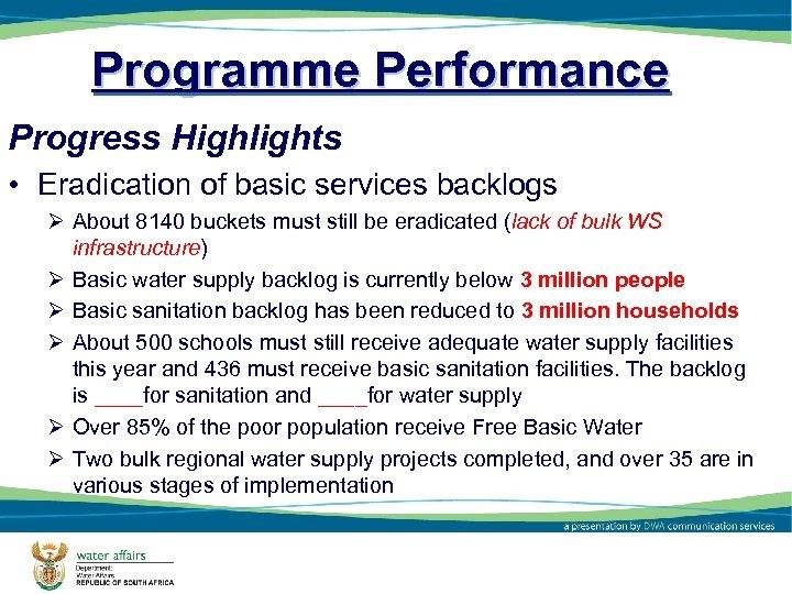 Programme Performance Progress Highlights • Eradication of basic services backlogs Ø About 8140 buckets