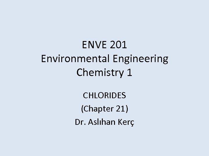 ENVE 201 Environmental Engineering Chemistry 1 CHLORIDES (Chapter 21) Dr. Aslıhan Kerç