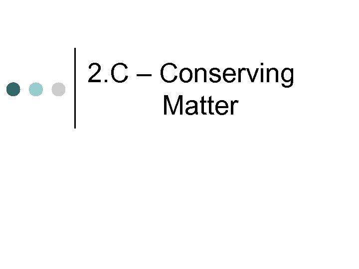 2. C – Conserving Matter