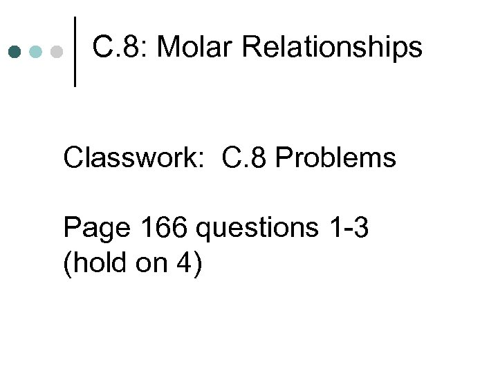 C. 8: Molar Relationships Classwork: C. 8 Problems Page 166 questions 1 -3 (hold