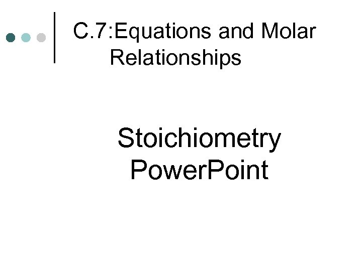 C. 7: Equations and Molar Relationships Stoichiometry Power. Point