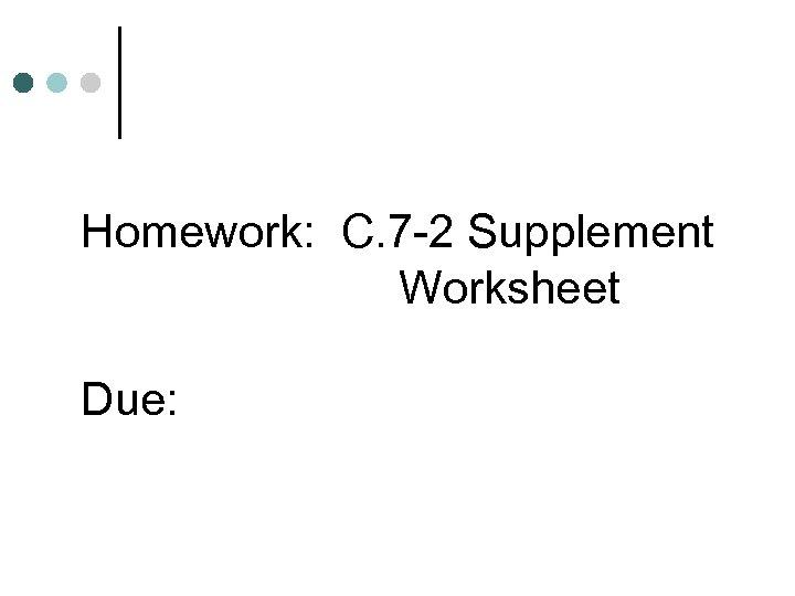 Homework: C. 7 -2 Supplement Worksheet Due: