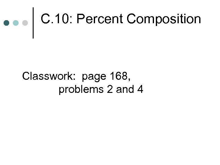 C. 10: Percent Composition Classwork: page 168, problems 2 and 4
